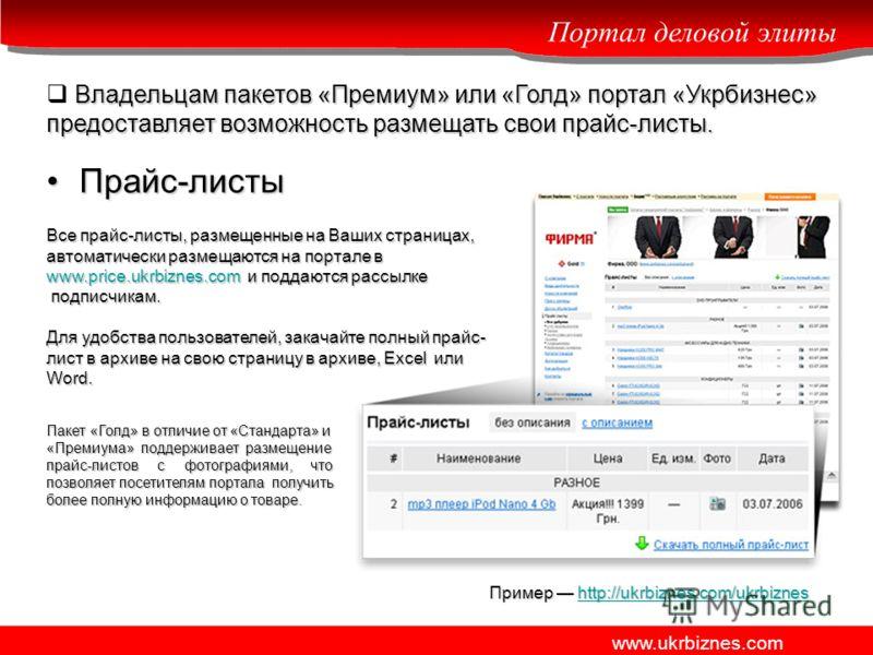 Портал деловой элиты www.ukrbiznes.com Владельцам пакетов «Премиум» или «Голд» портал «Укрбизнес» предоставляет возможность размещать свои прайс-листы. Прайс-листыПрайс-листы Все прайс-листы, размещенные на Ваших страницах, автоматически размещаются