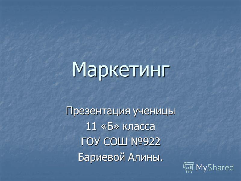 Маркетинг Презентация ученицы 11 «Б» класса ГОУ СОШ 922 Бариевой Алины.