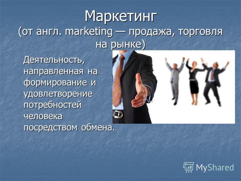 Маркетинг (от англ. marketing продажа, торговля на рынке) Деятельность, направленная на формирование и удовлетворение потребностей человека посредством обмена. Деятельность, направленная на формирование и удовлетворение потребностей человека посредст
