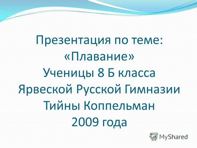 Презентация по теме: «Плавание» Ученицы 8 Б класса Ярвеской Русской Гимназии Тийны Коппельман 2009 года