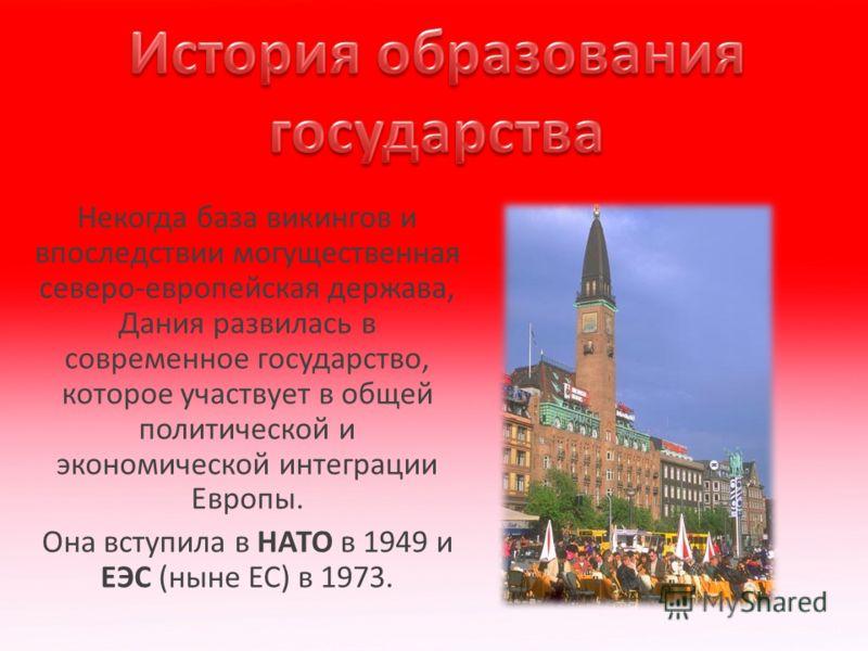 Некогда база викингов и впоследствии могущественная северо-европейская держава, Дания развилась в современное государство, которое участвует в общей политической и экономической интеграции Европы. Она вступила в НАТО в 1949 и ЕЭС (ныне ЕС) в 1973.