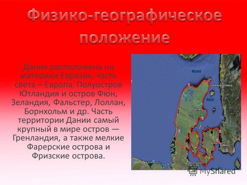 Дания расположена на материки Евразия, часть света – Европа. Полуостров Ютландия и остров Фюн, Зеландия, Фальстер, Лоллан, Борнхольм и др. Часть территории Дании самый крупный в мире остров Гренландия, а также мелкие Фарерские острова и Фризские остр
