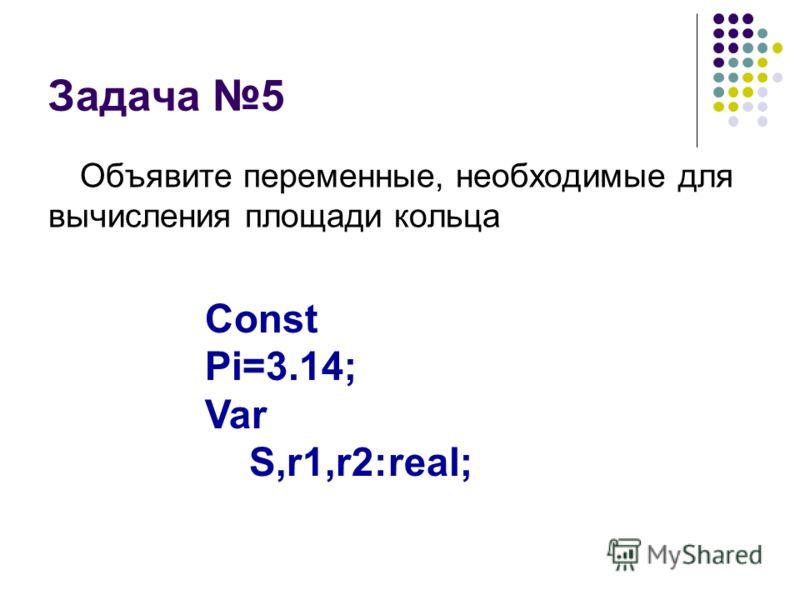 Задача 5 Объявите переменные, необходимые для вычисления площади кольца Const Pi=3.14; Var S,r1,r2:real;