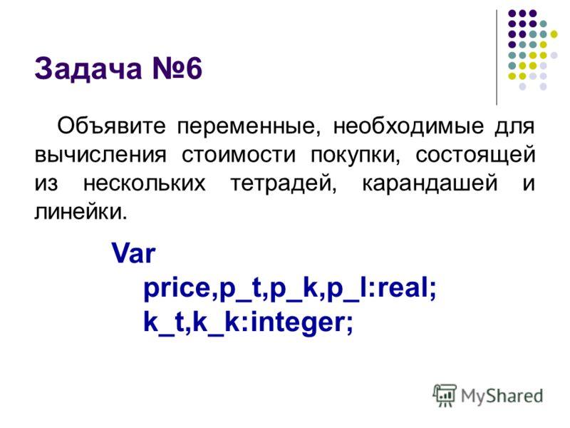 Задача 6 Объявите переменные, необходимые для вычисления стоимости покупки, состоящей из нескольких тетрадей, карандашей и линейки. Var price,p_t,p_k,p_l:real; k_t,k_k:integer;
