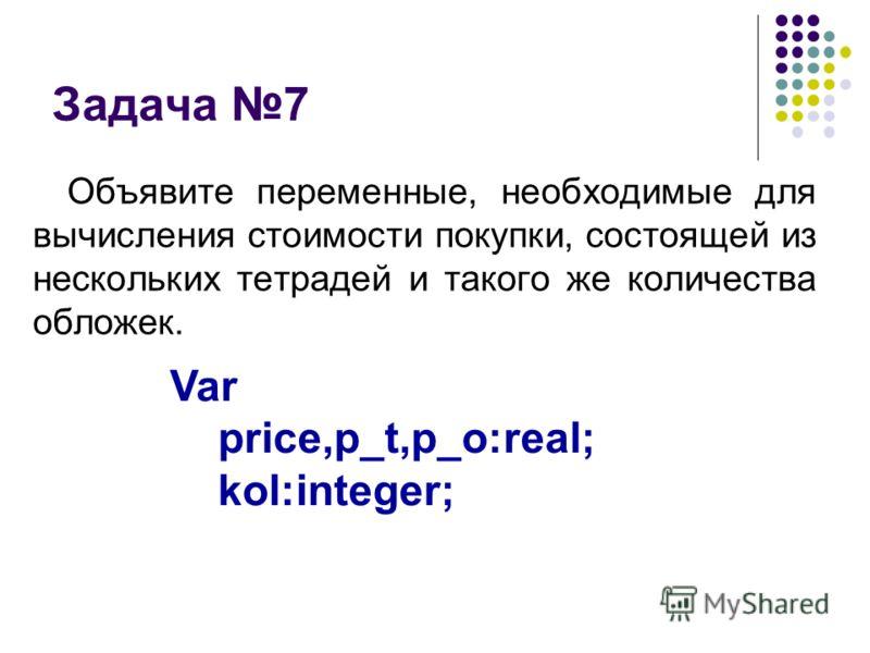 Задача 7 Объявите переменные, необходимые для вычисления стоимости покупки, состоящей из нескольких тетрадей и такого же количества обложек. Var price,p_t,p_o:real; kol:integer;