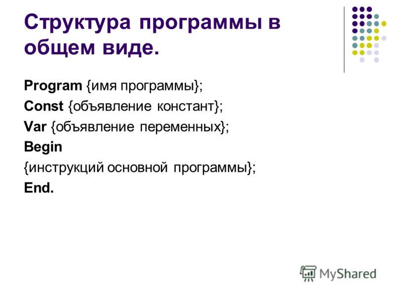 Структура программы в общем виде. Program {имя программы}; Const {объявление констант}; Var {объявление переменных}; Begin {инструкций основной программы}; End.