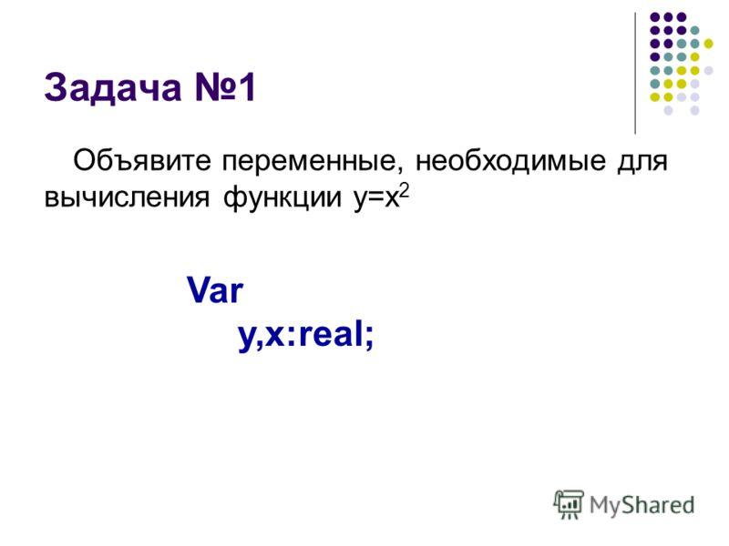 Задача 1 Объявите переменные, необходимые для вычисления функции y=x 2 Var y,x:real;