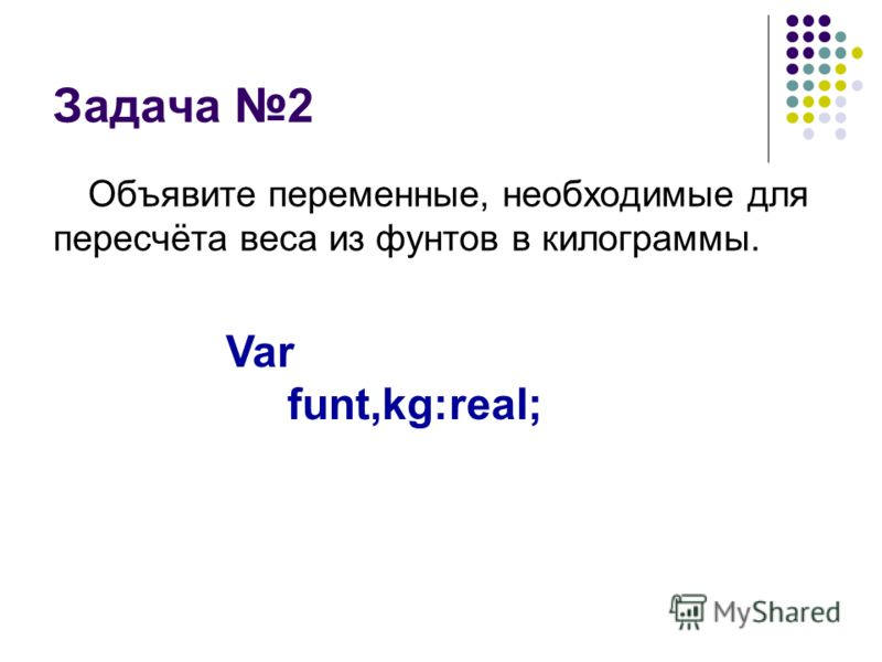 Задача 2 Объявите переменные, необходимые для пересчёта веса из фунтов в килограммы. Var funt,kg:real;