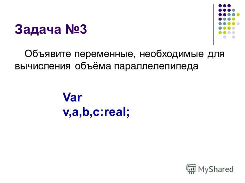 Задача 3 Объявите переменные, необходимые для вычисления объёма параллелепипеда Var v,a,b,c:real;