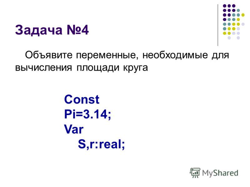 Задача 4 Объявите переменные, необходимые для вычисления площади круга Const Pi=3.14; Var S,r:real;