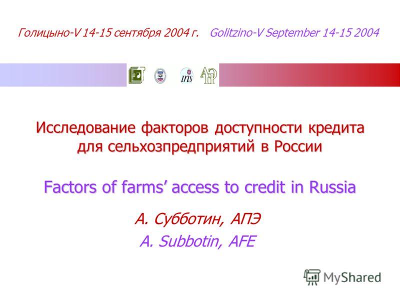 Голицыно-V 14-15 сентября 2004 г. Golitzino-V September 14-15 2004 Исследование факторов доступности кредита для сельхозпредприятий в России Factors of farms access to credit in Russia А. Субботин, АПЭ A. Subbotin, AFE