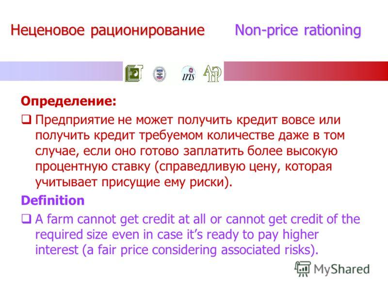 Неценовое рационирование Non-price rationing Определение: Предприятие не может получить кредит вовсе или получить кредит требуемом количестве даже в том случае, если оно готово заплатить более высокую процентную ставку (справедливую цену, которая учи
