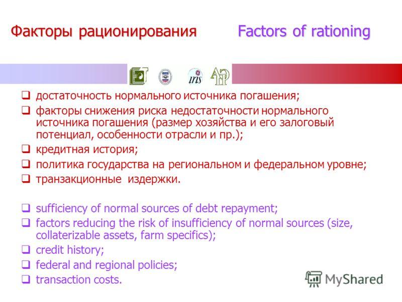 Факторы рационирования Factors of rationing достаточность нормального источника погашения; факторы снижения риска недостаточности нормального источника погашения (размер хозяйства и его залоговый потенциал, особенности отрасли и пр.); кредитная истор