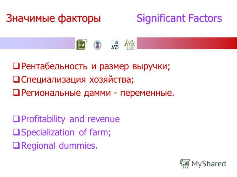 Значимые факторы Significant Factors Рентабельность и размер выручки; Специализация хозяйства; Региональные дамми - переменные. Profitability and revenue Specialization of farm; Regional dummies.
