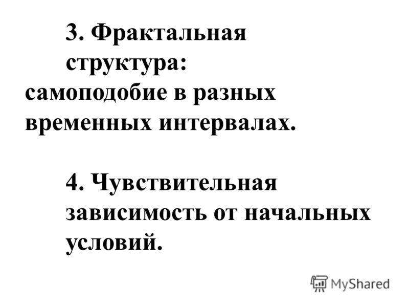 3. Фрактальная структура: самоподобие в разных временных интервалах. 4. Чувствительная зависимость от начальных условий.