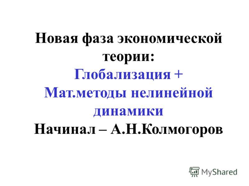Новая фаза экономической теории: Глобализация + Мат.методы нелинейной динамики Начинал – А.Н.Колмогоров
