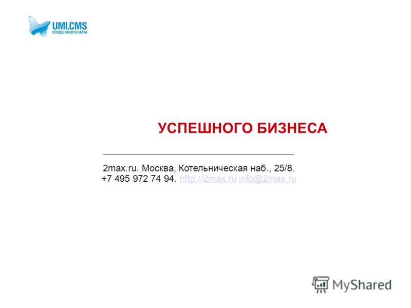 УСПЕШНОГО БИЗНЕСА 2max.ru. Москва, Котельническая наб., 25/8. +7 495 972 74 94. http://2max.ru info@2max.ruhttp://2max.ruinfo@2max.ru