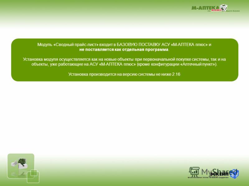 Модуль «Сводный прайс-лист» входит в БАЗОВУЮ ПОСТАВКУ АСУ «М-АПТЕКА плюс» и не поставляется как отдельная программа. Установка модуля осуществляется как на новые объекты при первоначальной покупке системы, так и на объекты, уже работающие на АСУ «М-А