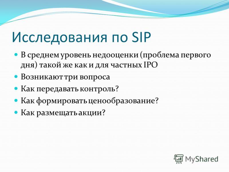 Исследования по SIP В среднем уровень недооценки (проблема первого дня) такой же как и для частных IPO Возникают три вопроса Как передавать контроль? Как формировать ценообразование? Как размещать акции?