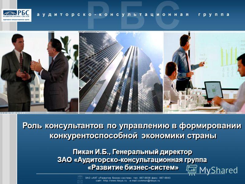 Роль консультантов по управлению в формировании конкурентоспособной экономики страны Пикан И.Б., Генеральный директор ЗАО «Аудиторско-консультационная группа «Развитие бизнес-систем» Роль консультантов по управлению в формировании конкурентоспособной