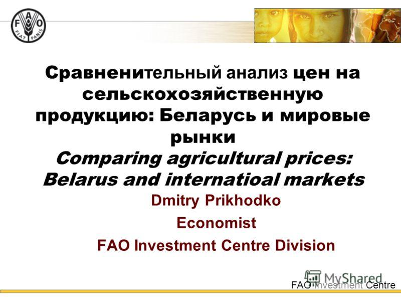 FAO Investment Centre Сравнени тельный анализ цен на сельскохозяйственную продукцию: Беларусь и мировые рынки Comparing agricultural prices: Belarus and internatioal markets Dmitry Prikhodko Economist FAO Investment Centre Division