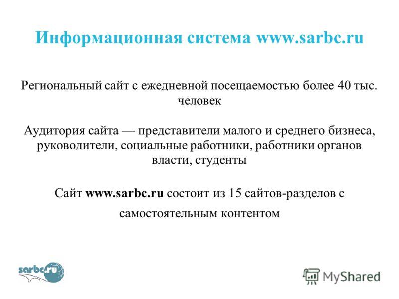 Информационная система www.sarbc.ru Региональный сайт с ежедневной посещаемостью более 40 тыс. человек Аудитория сайта представители малого и среднего бизнеса, руководители, социальные работники, работники органов власти, студенты Сайт www.sarbc.ru с