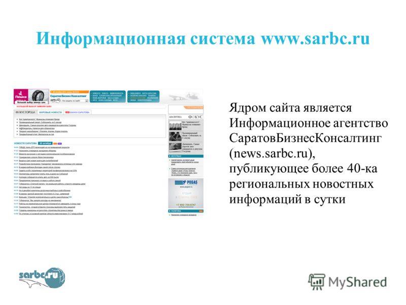 Информационная система www.sarbc.ru Ядром сайта является Информационное агентство СаратовБизнесКонсалтинг (news.sarbc.ru), публикующее более 40-ка региональных новостных информаций в сутки