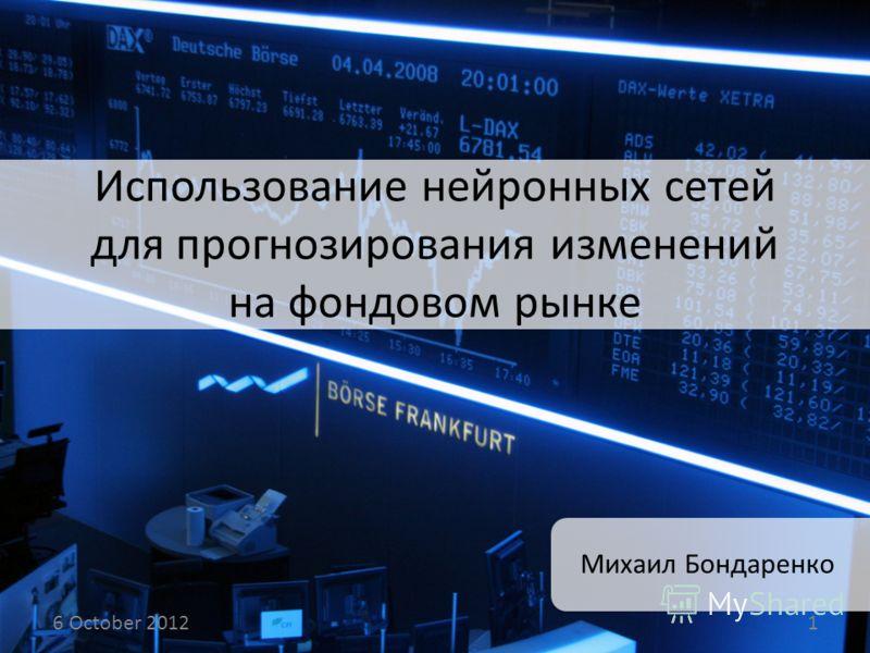 Использование нейронных сетей для прогнозирования изменений на фондовом рынке Михаил Бондаренко 14 August 20121