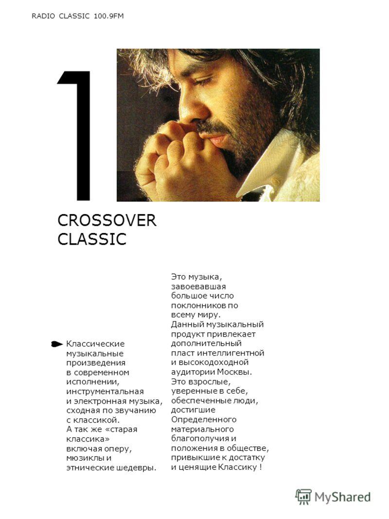 1 CROSSOVER CLASSIC RADIO CLASSIC 100.9FM Классические музыкальные произведения в современном исполнении, инструментальная и электронная музыка, сходная по звучанию с классикой. А так же «старая классика» включая оперу, мюзиклы и этнические шедевры.