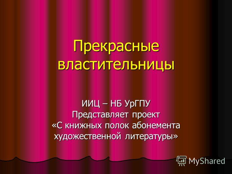 Прекрасные властительницы ИИЦ – НБ УрГПУ Представляет проект «С книжных полок абонемента художественной литературы»