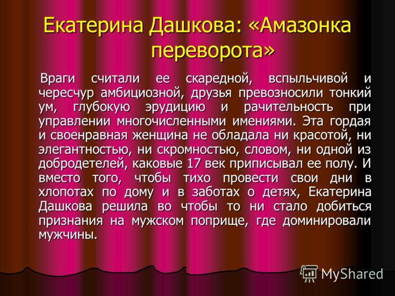 Екатерина Дашкова: «Амазонка переворота» Враги считали ее скаредной, вспыльчивой и чересчур амбициозной, друзья превозносили тонкий ум, глубокую эрудицию и рачительность при управлении многочисленными имениями. Эта гордая и своенравная женщина не обл