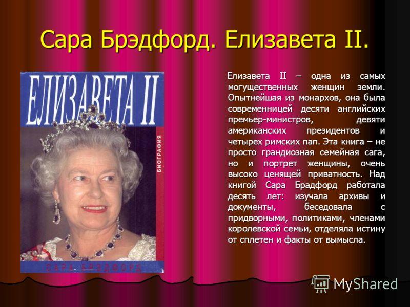 Сара Брэдфорд. Елизавета II. Елизавета II – одна из самых могущественных женщин земли. Опытнейшая из монархов, она была современницей десяти английских премьер-министров, девяти американских президентов и четырех римских пап. Эта книга – не просто гр