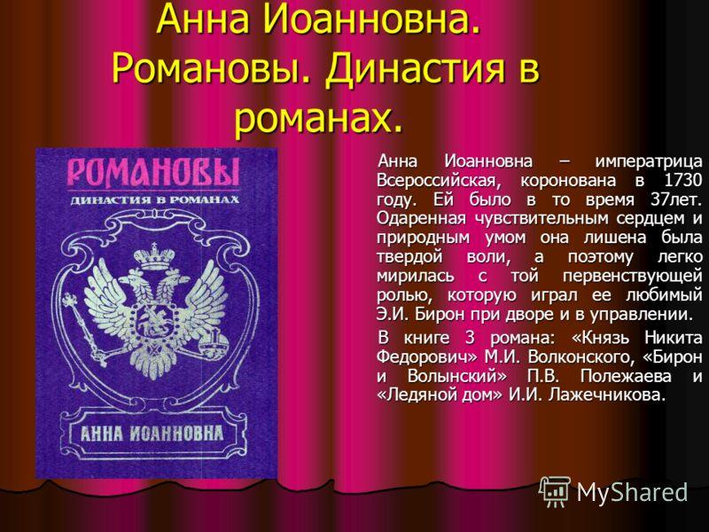 Анна Иоанновна. Романовы. Династия в романах. Анна Иоанновна – императрица Всероссийская, коронована в 1730 году. Ей было в то время 37лет. Одаренная чувствительным сердцем и природным умом она лишена была твердой воли, а поэтому легко мирилась с той