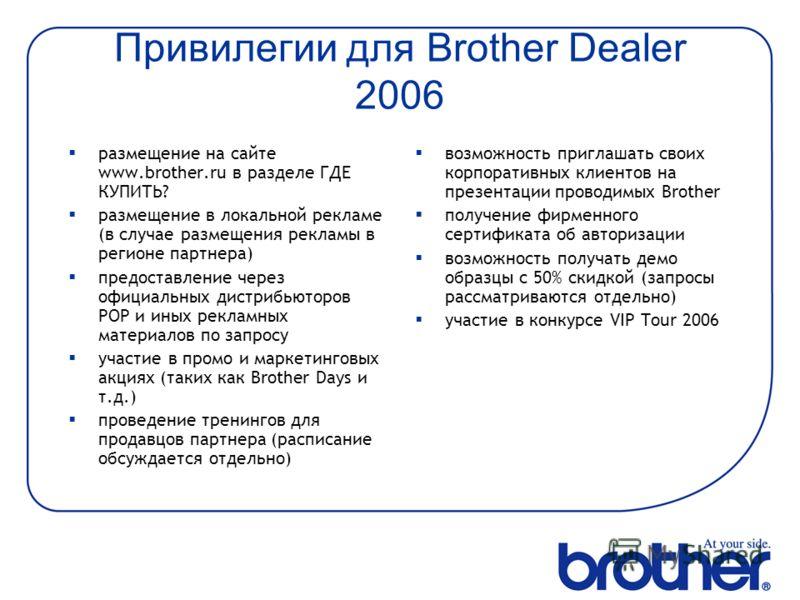 Привилегии для Brother Dealer 2006 размещение на сайте www.brother.ru в разделе ГДЕ КУПИТЬ? размещение в локальной рекламе (в случае размещения рекламы в регионе партнера) предоставление через официальных дистрибьюторов POP и иных рекламных материало