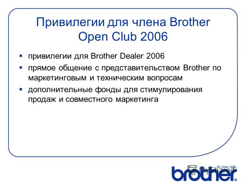 Привилегии для члена Brother Open Club 2006 привилегии для Brother Dealer 2006 прямое общение с представительством Brother по маркетинговым и техническим вопросам дополнительные фонды для стимулирования продаж и совместного маркетинга