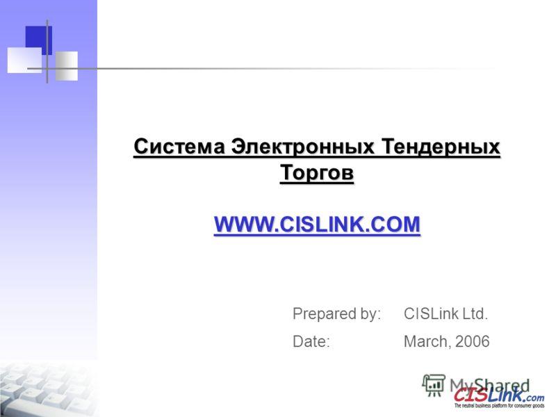 Система Электронных Тендерных Торгов WWW.CISLINK.COM Prepared by: CISLink Ltd. Date: March, 2006
