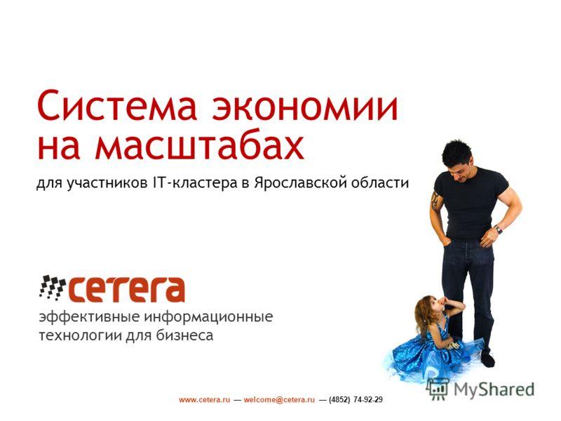 www.cetera.ru welcome@cetera.ru (4852) 74-92-29 Система экономии на масштабах для участников IT-кластера в Ярославской области эффективные информационные технологии для бизнеса