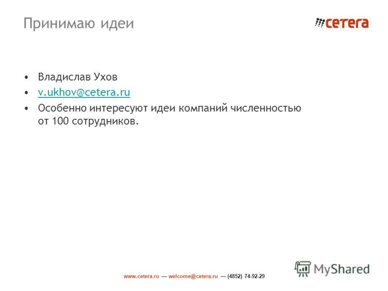 www.cetera.ru welcome@cetera.ru (4852) 74-92-29 Принимаю идеи Владислав Ухов v.ukhov@cetera.ru Особенно интересуют идеи компаний численностью от 100 сотрудников.