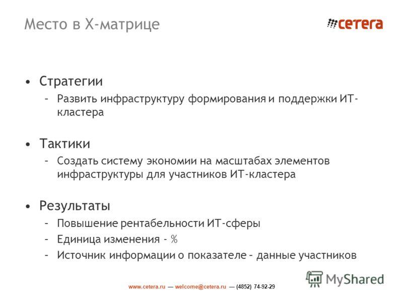 www.cetera.ru welcome@cetera.ru (4852) 74-92-29 Место в X-матрице Стратегии –Развить инфраструктуру формирования и поддержки ИТ- кластера Тактики –Создать систему экономии на масштабах элементов инфраструктуры для участников ИТ-кластера Результаты –П