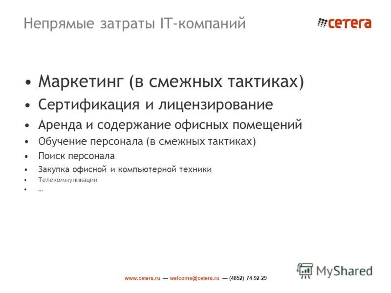 www.cetera.ru welcome@cetera.ru (4852) 74-92-29 Непрямые затраты IT-компаний Маркетинг (в смежных тактиках) Сертификация и лицензирование Аренда и содержание офисных помещений Обучение персонала (в смежных тактиках) Поиск персонала Закупка офисной и