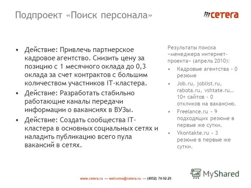 www.cetera.ru welcome@cetera.ru (4852) 74-92-29 Подпроект «Поиск персонала» Действие: Привлечь партнерское кадровое агентство. Снизить цену за позицию с 1 месячного оклада до 0,3 оклада за счет контрактов с большим количеством участников IT-кластера.