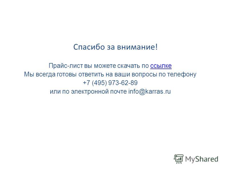 Прайс-лист вы можете скачать по ссылкессылке Мы всегда готовы ответить на ваши вопросы по телефону +7 (495) 973-62-89 или по электронной почте info@karras.ru Спасибо за внимание!