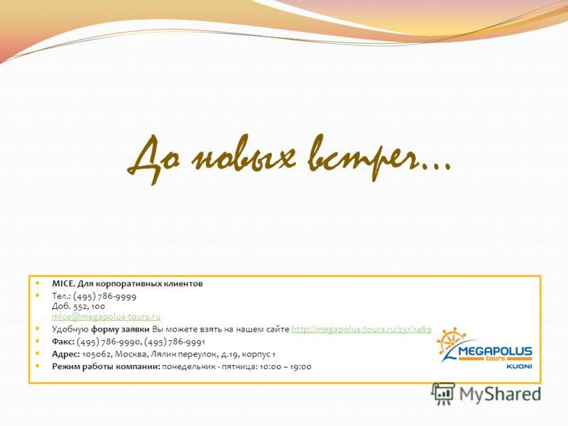 До новых встреч… MICE. Для корпоративных клиентов Тел.: (495) 786-9999 Доб. 552, 100 mice@megapolus-tours.ru mice@megapolus-tours.ru Удобную форму заявки Вы можете взять на нашем сайте http://megapolus-tours.ru/231/1469/http://megapolus-tours.ru/231/