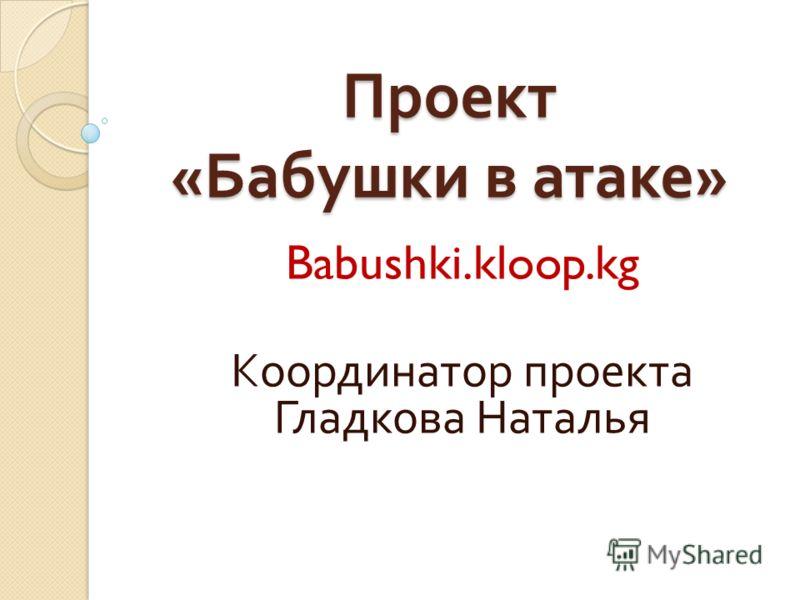 Проект « Бабушки в атаке » Babushki.kloop.kg Координатор проекта Гладкова Наталья