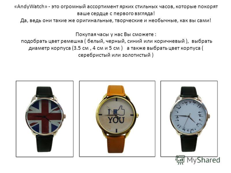 «AndyWatch» - это огромный ассортимент ярких стильных часов, которые покорят ваше сердце с первого взгляда! Да, ведь они такие же оригинальные, творческие и необычные, как вы сами! Покупая часы у нас Вы сможете : подобрать цвет ремешка ( белый, черны