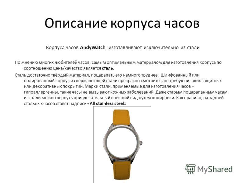 Описание корпуса часов Корпуса часов AndyWatch изготавливают исключительно из стали По мнению многих любителей часов, самым оптимальным материалом для изготовления корпуса по соотношению цена/качество является сталь. Сталь достаточно твёрдый материал