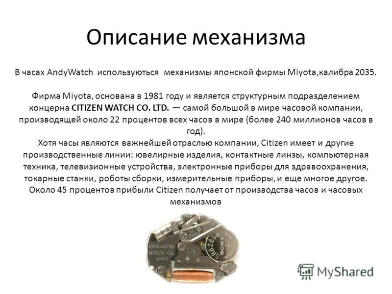Описание механизма В часах AndyWatch используються механизмы японской фирмы Miyota,калибра 2035. Фирма Miyota, основана в 1981 году и является структурным подразделением концерна CITIZEN WATCH CO. LTD. самой большой в мире часовой компании, производя