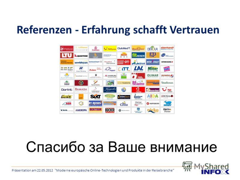 Referenzen - Erfahrung schafft Vertrauen Präsentation am 22.05.2012 Moderne europäische Online-Technologien und Produkte in der Reisebranche Спасибо за Ваше внимание