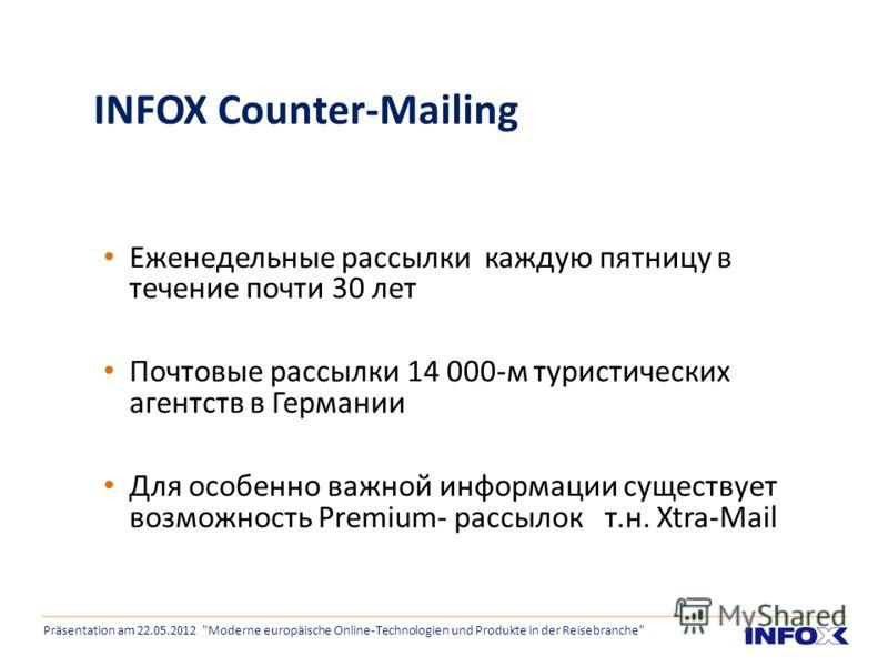 INFOX Counter-Mailing Еженедельные рассылки каждую пятницу в течение почти 30 лет Почтовые рассылки 14 000-м туристических агентств в Германии Для особенно важной информации существует возможность Premium- рассылок т.н. Xtra-Mail Präsentation am 22.0
