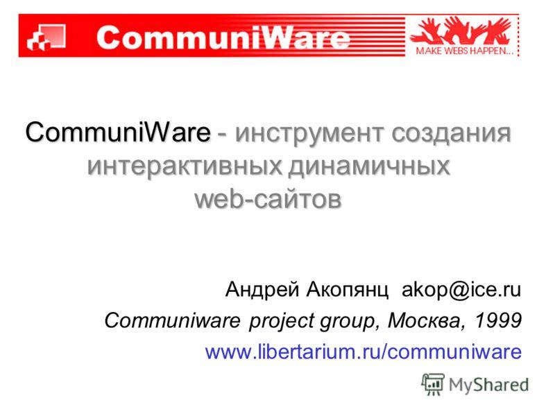 CommuniWare - инструмент создания интерактивных динамичных web-сайтов Андрей Акопянц akop@ice.ru Communiware project group, Москва, 1999 www.libertarium.ru/communiware